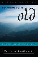 Learning to Be Old: Gender, Culture, and Aging: Third Revised Edition