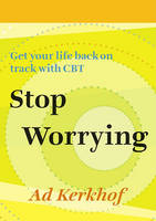 Stop Worrying: Getting Your Life Back on Track with CBT: Second Revised Edition
