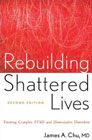 Rebuilding Shattered Lives: Treating Complex PTSD and Dissociative Disorders: Second Edition