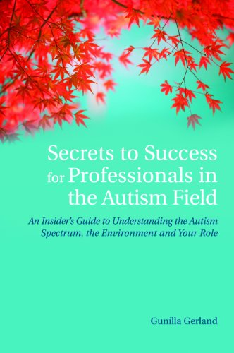 Secrets to Success for Professionals in the Autism Field: An Insider's Guide to Understanding the Autism Spectrum, the Environment and Your Role