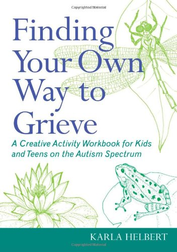 Finding Your Own Way to Grieve: Expressive and Creative Activities for Coping with Grief for Kids and Teens on the Autism Spectrum