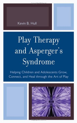 Play Therapy and Asperger's Syndrome: Helping Children and Adolescents Grow, Connect, and Heal Through the Art of Play