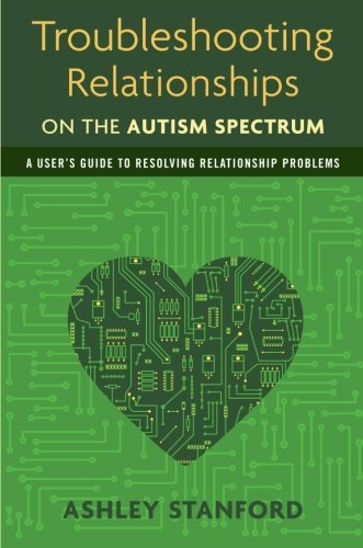 Troubleshooting Relationships on the Autism Spectrum: A User's Guide to Resolving Relationship Problems