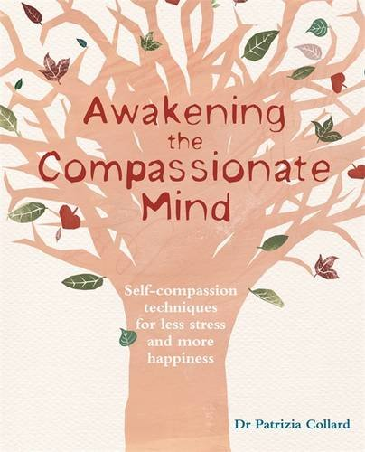 Awakening the Compassionate Mind: Self-Compassion Techniques for Less Stress and More Happiness