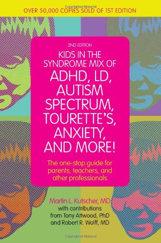 Kids in the Syndrome Mix of ADHD, LD, Autism Spectrum, Tourette's, Anxiety and More!: The One Stop Guide for Parents, Teachers and Other Professionals: Second Edition