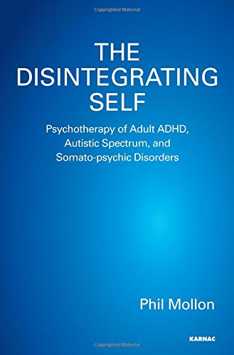 The Disintegrating Self: Psychotherapy of Adult ADHD, Autistic Spectrum, and Somato-psychic Disorders