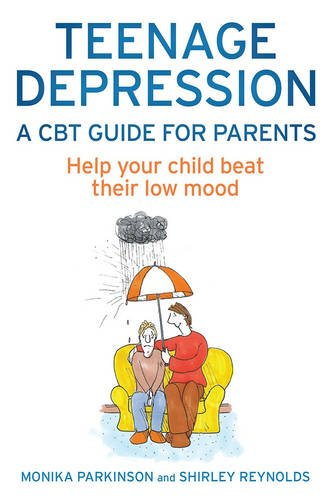 Teenage Depression - A CBT Guide for Parents: Help Your Child Beat Their Low Mood
