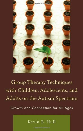 Group Therapy Techniques with Children, Adolescents, and Adults on the Autism Spectrum: Growth and Connection for All Ages