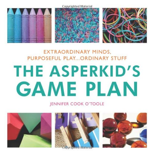 The Asperkid's Game Plan: Extraordinary Minds, Purposeful Play ... Ordinary Stuff