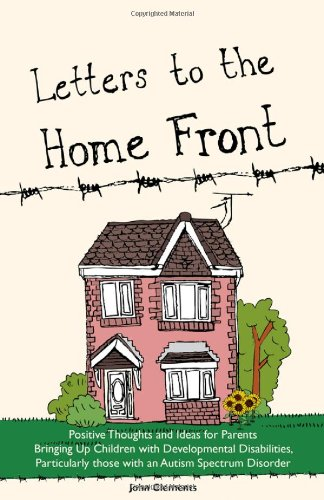 Letters to the Home Front: Positive Thoughts and Ideas for Parents Bringing Up Children with Developmental Disabilities Such as Autism