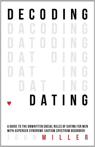 Decoding Dating: A Guide to the Unwritten Social Rules of Dating for Men With Asperger Syndrome (Autism Spectrum Disorder)