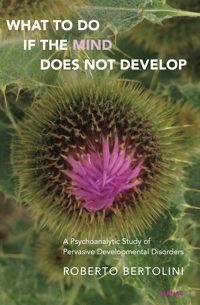 What To Do If the Mind Does Not Develop: A Psychoanalytic Study of Pervasive Developmental Disorders