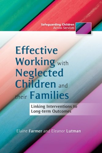 Effective Working with Neglected Children and Their Families: Linking Interventions with Long-Term Outcomes