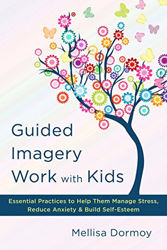 Guided Imagery Work with Kids: Essential Practices to Help Them Manage Stress, Reduce Anxiety and Build Self-Esteem