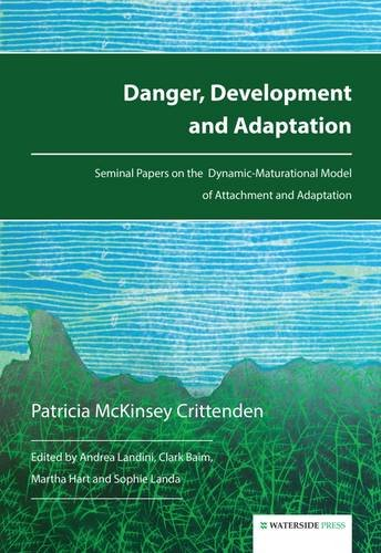 Danger, Development and Adaptation: Seminal Papers on the Dynamic-Maturational Model of Attachment and Adaptation