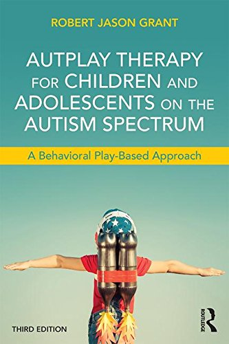 Autplay Therapy for Children and Adolescents on the Autism Spectrum: A Behavioral Play-Based Approach: Third Edition