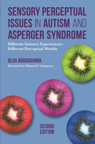 Sensory Perceptual Issues in Autism and Asperger Syndrome: Different Sensory Experiences - Different Perceptual Worlds: Second Edition