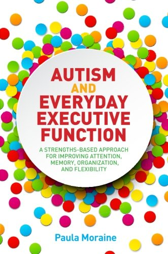 Autism and Everyday Executive Function: A Strengths-Based Approach for Improving Attention, Memory, Organization and Flexibility