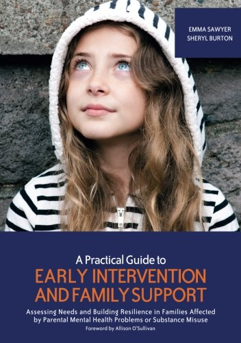 A Practical Guide to Early Intervention and Family Support: Assessing Needs and Building Resilience in Families Affected by Parental Mental Health Problems or Substance Misuse