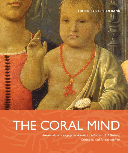 The Coral Mind: Adrian Stokes's Engagement with Art History, Criticism, Architecture, and Psychoanalysis