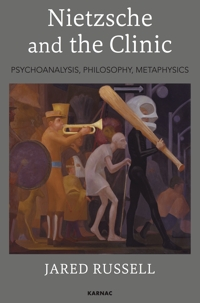Nietzsche and the Clinic: Psychoanalysis, Philosophy, Metaphysics
