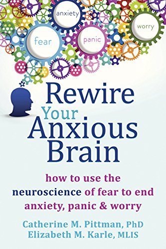 Rewire Your Anxious Brain: How to Use the Neuroscience of Fear to End Anxiety Panic and Worry