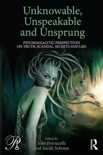Unknowable, Unspeakable and Unsprung: Psychoanalytic Perspectives on Truth, Scandal, Secrets and Lies