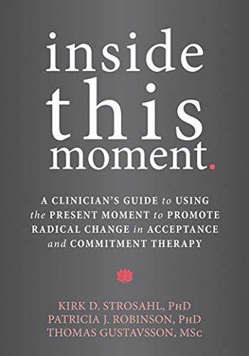 Inside This Moment: A Clinician's Guide to Using the Present Moment to Promote Radical Change in Acceptance and Commitment Therapy