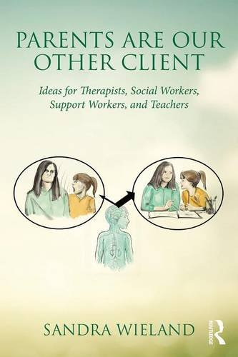 Parents are Our Other Client: Ideas for Therapists, Social Workers, Support Workers, and Teachers