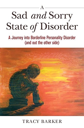 A Sad and Sorry State of Disorder: A Journey into Borderline Personality Disorder (and Out the Other Side)