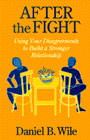 After The Fight: Using Your Disagreement To Build A Stronger: Using Your Disagreements To Build A Stronger Relationship
