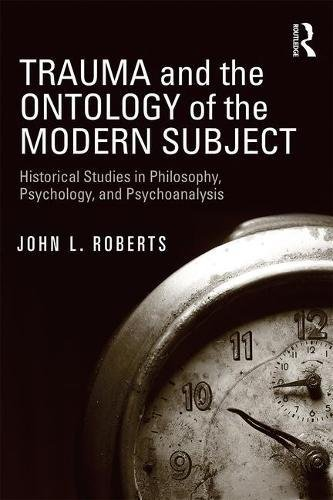Trauma and the Ontology of the Modern Subject: Historical Studies in Philosophy, Psychology, and Psychoanalysis