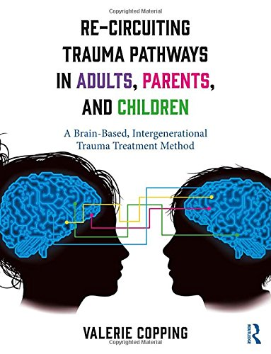 Re-Circuiting Trauma Pathways in Adults, Parents, and Children: A Brain-Based, Intergenerational Trauma Treatment Method