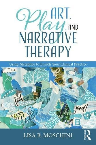 Art, Play, and Narrative Therapy: Using Metaphor to Enrich Your Clinical Practice