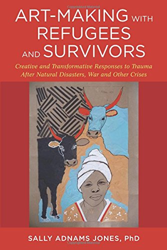 Art-Making with Refugees and Survivors: Creative and Transformative Responses to Trauma After Natural Disasters War and Other Crises