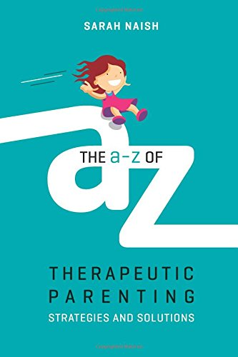 The A-Z of Therapeutic Parenting: Strategies and Solutions