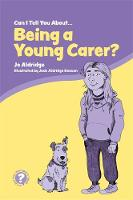 Can I Tell You About Being a Young Carer?: A Guide for Friends Family and Professionals