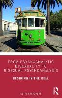 From Psychoanalytic Bisexuality to Bisexual Psychoanalysis: Desiring in the Real
