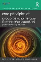 Core Principles of Group Psychotherapy: An Integrated Theory, Research and Practice Training Manual