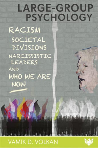 Large-Group Psychology: Racism, Societal Divisions, Narcissistic Leaders and Who We Are Now
