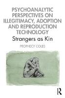 Psychoanalytic Perspectives on Illegitimacy, Adoption and Reproduction Technology: Strangers as Kin
